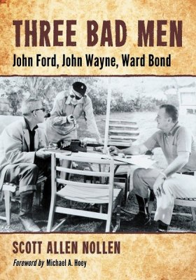 Three Bad Men: John Ford, John Wayne, Ward Bond by Scott Allen Nollen