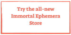 Visit the Immortal Ephemera Store